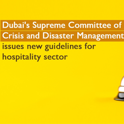 Dubai's Supreme Committee of Crisis and Disaster Management issues new guidelines for hospitality sector